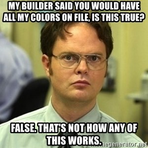 Dwight Schrute - My builder said you would have all my colors on file, is this true? False. That's not how any of this works.