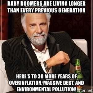 The Most Interesting Man In The World - baby boomers are living longer than every previous generation here's to 30 more years of overinflation, massive debt, and environmental pollution!