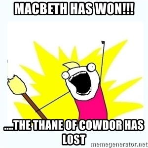 All the things - Macbeth has won!!! ....The thane of cowdor has lost
