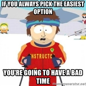 Bad time ski instructor 1 - IF YOU ALWAYS PICK THE EASIEST OPTION YOU'RE GOING TO HAVE A BAD TIME