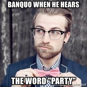 """Scumbag Analytic Philosopher - banquo when he hears the word """"party"""""""