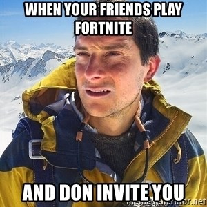 Bear Grylls Loneliness - when your friends play fortnite and don invite you