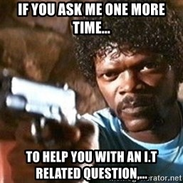 Pulp Fiction - if you ask me one more time... to help you with an i.t related question,...
