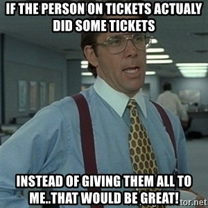 Office Space Boss - If the person on tickets actualy did some tickets  instead of giving them all to me..that would be great!