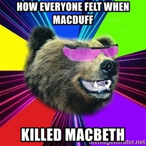 Party Bear - how everyone felt when macduff killed macbeth