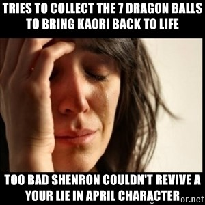 First World Problems - Tries to collect the 7 dragon balls to bring Kaori back to life too bad Shenron couldn't revive a Your Lie in April character