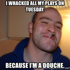 Good Guy Greg - I whacked all my plays on Tuesday. Because I'm a douche.