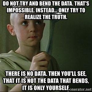 There is no spoon - Do not try and bend the data. That's impossible. Instead... only try to realize the truth. There is no data. Then you'll see, that it is not the data that bends, it is only yourself.