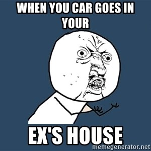 Y U No - When you car goes in your  ex's house
