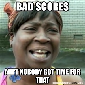Ain't nobody got time fo dat so - Bad Scores Ain't nobody got time for that