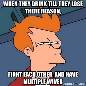 Futurama Fry - when they drink till they lose there reason, fight each other, and have multiple wives