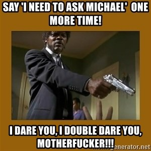 say what one more time - Say 'I Need To ask michael'  One more time! I dare you, I double dare you, motherfucker!!!
