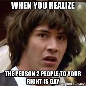 Conspiracy Keanu - When you realize The person 2 people to your right is gay