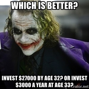 joker - Which is better? Invest $27000 by age 32? or Invest $3000 a year at age 33?