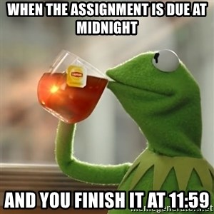 Kermit The Frog Drinking Tea - When the assignment is due at midnight And you finish it at 11:59