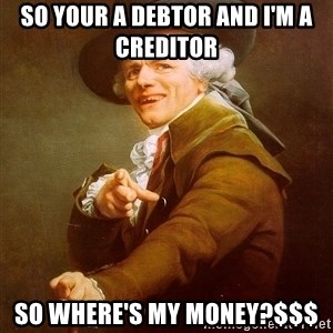 Joseph Ducreux - so your a debtor and i'm a creditor  so where's my money?$$$