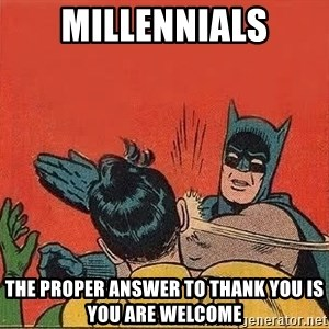 batman slap robin - Millennials The proper answer to thank you is you are welcome