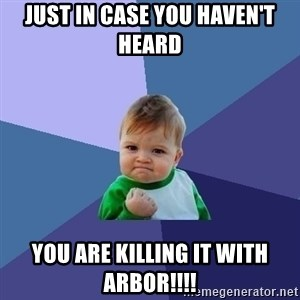 Success Kid - Just in case you haven't heard you are killing it with Arbor!!!!