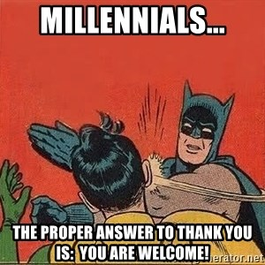 batman slap robin - millennials... The proper answer to thank you is:  You are welcome!