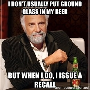 The Most Interesting Man In The World - i don't usually put ground glass in my beer but when i do, i issue a recall