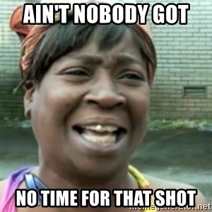 Ain't nobody got time fo dat so - ain't nobody got  no time for that shot