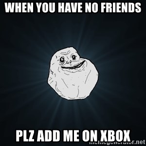 Forever Alone - When you have no friends plz add me on xbox