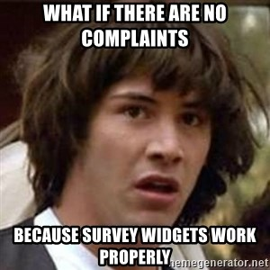 Conspiracy Keanu - what if there are no complaints because survey widgets work properly