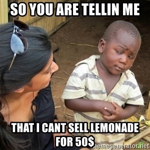 Skeptical 3rd World Kid - so you are tellin me  that i cant sell lemonade for 50$