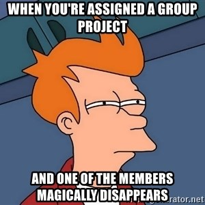 Futurama Fry - When you're assigned a group project and one of the members magically disappears
