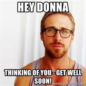 Ryan Gosling Hey  - Hey Donna Thinking of you - get well soon!