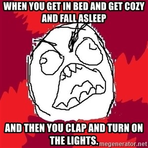 Rage FU - When you get in bed and get cozy and fall asleep and then you clap and turn on the lights.