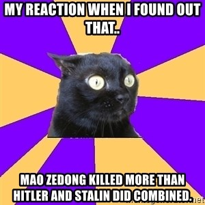 Anxiety Cat - My reaction when I found out that.. Mao Zedong killed more than Hitler and Stalin did combined.