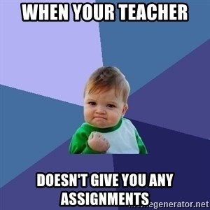 Success Kid - When your teacher  doesn't give you any assignments