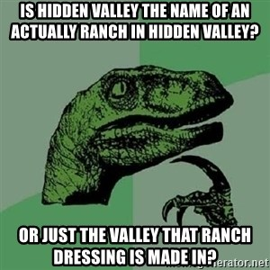 Philosoraptor - is hidden valley the name of an actually ranch in hidden valley? or just the valley that ranch dressing is made in?
