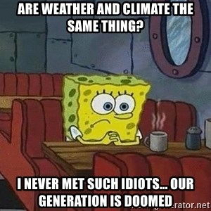 Coffee shop spongebob - Are weather and climate the same thing? I never met such idiots... our generation is doomed