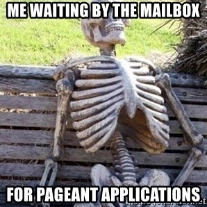 Waiting skeleton meme - Me waiting by the mailbox for pageant applications