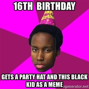 Happy Birthday Black Kid - 16TH  BIRTHDAY GETS A PARTY HAT AND THIS BLACK KID AS A MEME