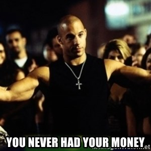Dom Fast and Furious - You never had your money