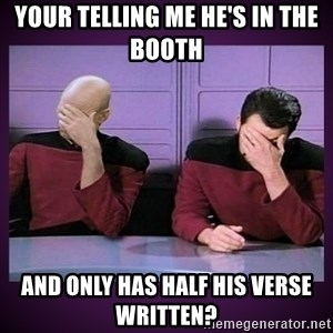 Double Facepalm - Your telling me he's in the booth  and only has half his verse written?