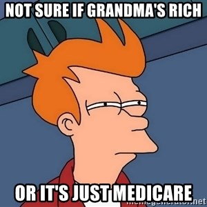Futurama Fry - not sure if grandma's rich or it's just medicare