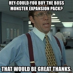 Office Space Boss - Hey could you buy the Boss Monster expansion pack? That would be great thanks.