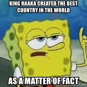 Tough Spongebob - king raaka created the best country in the world as a matter of fact