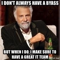 I don't always guy meme - I don't always have a byass But when I do, I make sure to have a great IT team