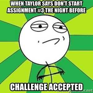 Challenge Accepted 2 - When taylor says don't start assignment #3 the night before Challenge accepted