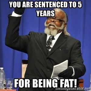 Rent Is Too Damn High - you are sentenced to 5 years for being FAT!