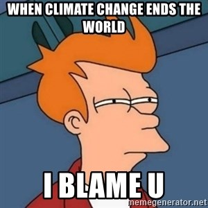 Not sure if troll - when climate change ends the world i blame u