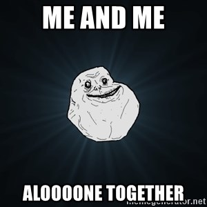 Forever Alone - me and me Aloooone together