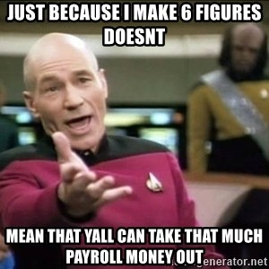 Why the fuck - Just because I make 6 figures doesnt mean that yall can take that much payroll money out