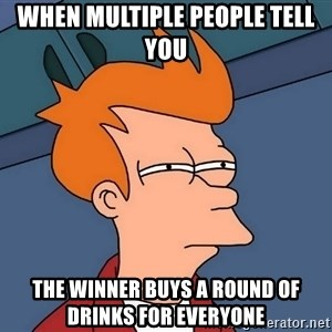 Futurama Fry - when multiple people tell you the winner buys a round of drinks for everyone