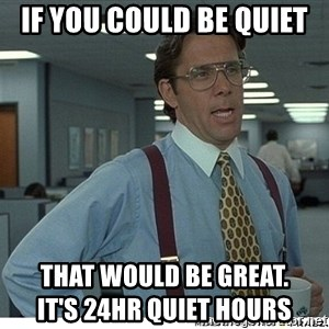 That would be great - if you could be quiet  That would be great.                                           it's 24hr quiet hours